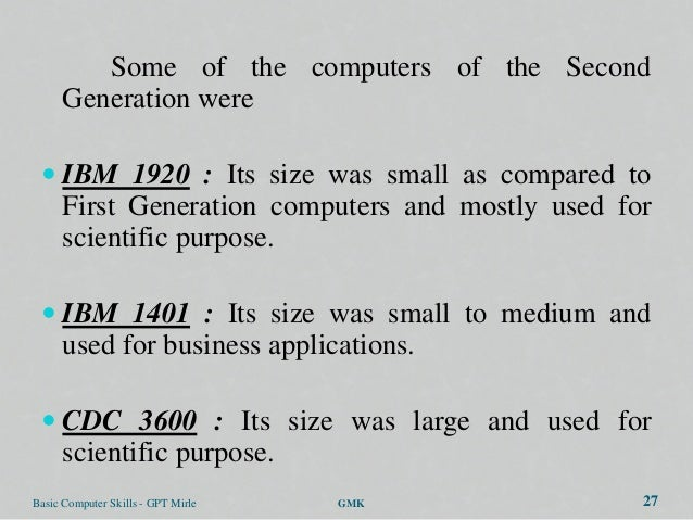 Some of the computers of the Second      Generation were  IBM 1920 : Its size was small as compared to      First Generat...