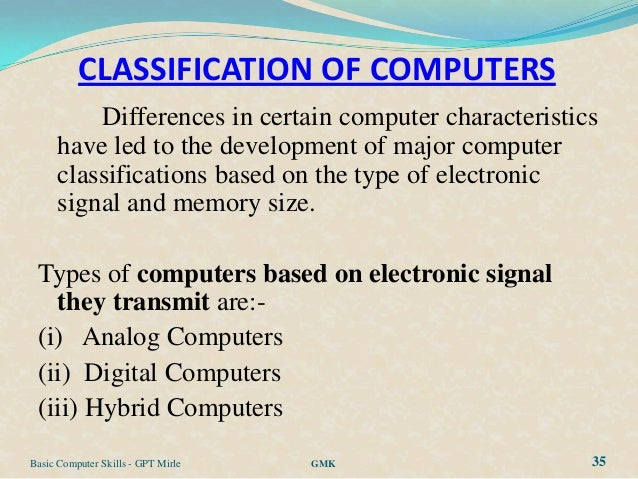 CLASSIFICATION OF COMPUTERS          Differences in certain computer characteristics      have led to the development of m...