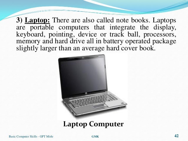 3) Laptop: There are also called note books. Laptops     are portable computers that integrate the display,     keyboard, ...