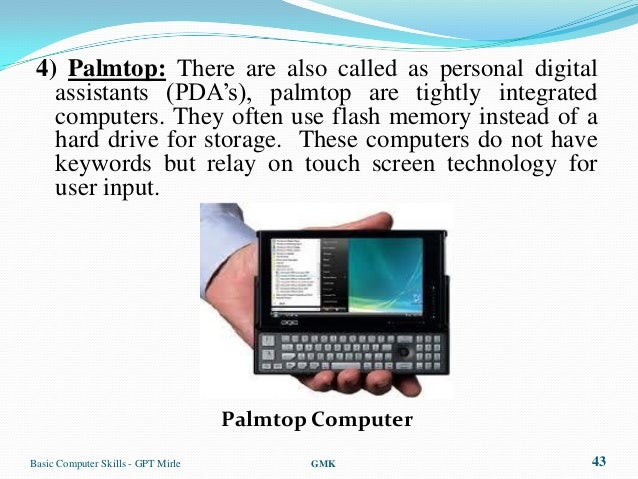 """4) Palmtop: There are also called as personal digital   assistants (PDA""""s), palmtop are tightly integrated   computers. Th..."""