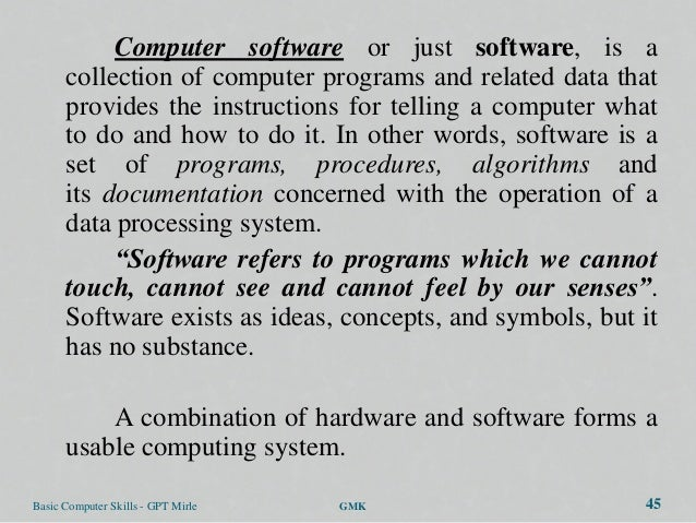 Computer software or just software, is a      collection of computer programs and related data that      provides the inst...