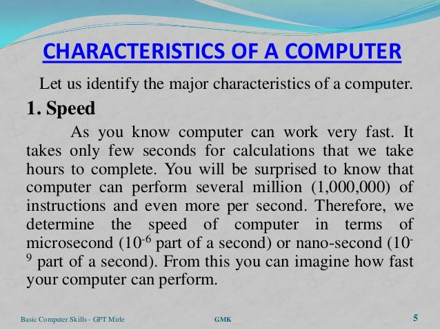 CHARACTERISTICS OF A COMPUTER      Let us identify the major characteristics of a computer. 1. Speed        As you know co...
