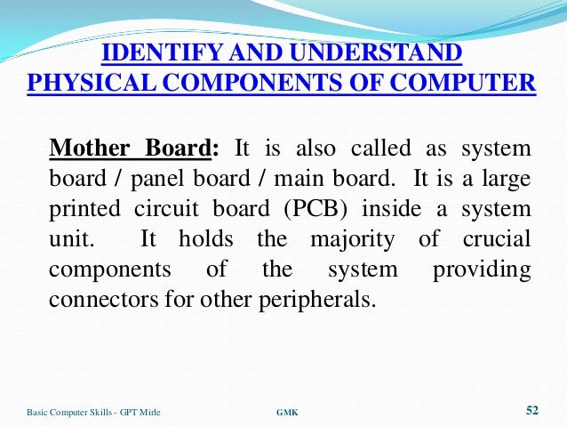 IDENTIFY AND UNDERSTANDPHYSICAL COMPONENTS OF COMPUTER     Mother Board: It is also called as system     board / panel boa...