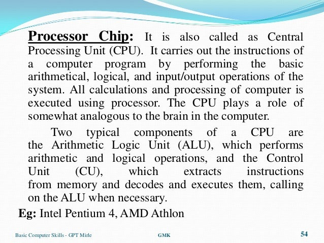 Processor Chip: It is also called as Central  Processing Unit (CPU). It carries out the instructions of  a computer progra...