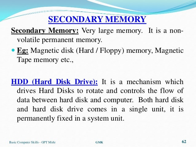 SECONDARY MEMORY Secondary Memory: Very large memory. It is a non-   volatile permanent memory.  Eg: Magnetic disk (Hard ...