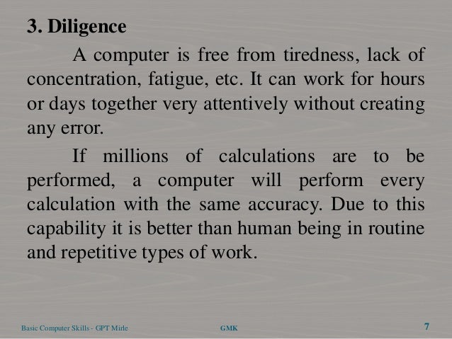 3. Diligence       A computer is free from tiredness, lack of concentration, fatigue, etc. It can work for hours or days t...