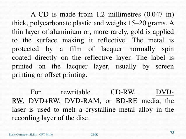 A CD is made from 1.2 millimetres (0.047 in)  thick, polycarbonate plastic and weighs 15–20 grams. A  thin layer of alumin...