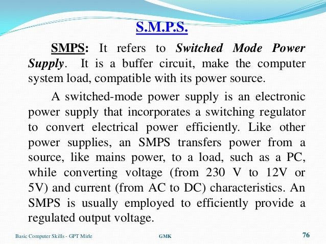 S.M.P.S.          SMPS: It refers to Switched Mode Power     Supply. It is a buffer circuit, make the computer     system ...