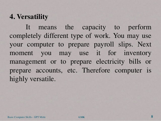 4. Versatility      It means the capacity to perform completely different type of work. You may use your computer to prepa...