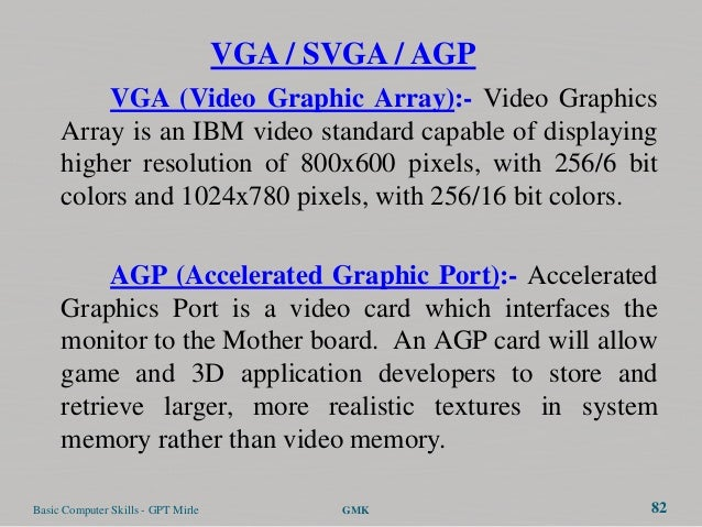 VGA / SVGA / AGP         VGA (Video Graphic Array):- Video Graphics     Array is an IBM video standard capable of displayi...