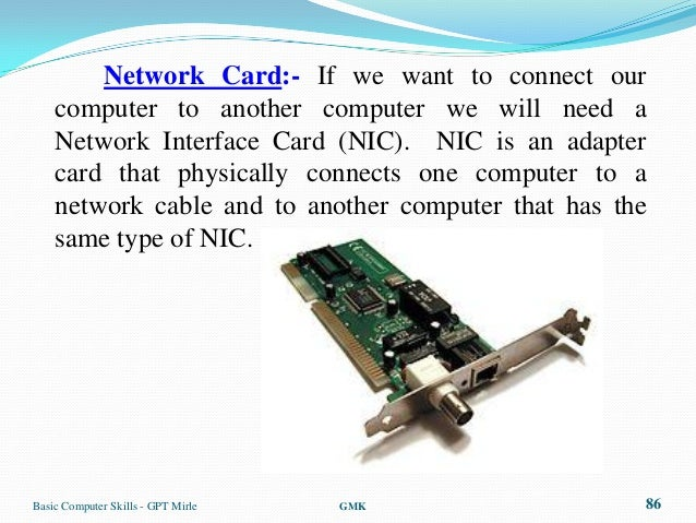 Network Card:- If we want to connect our    computer to another computer we will need a    Network Interface Card (NIC). N...