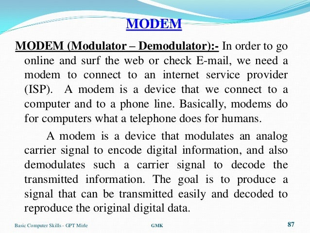 MODEMMODEM (Modulator – Demodulator):- In order to go online and surf the web or check E-mail, we need a modem to connect ...