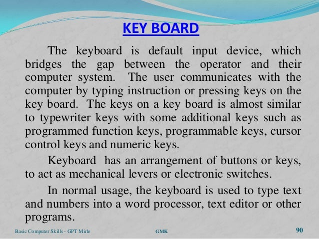 KEY BOARD         The keyboard is default input device, which    bridges the gap between the operator and their    compute...