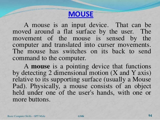 MOUSE        A mouse is an input device. That can be    moved around a flat surface by the user. The    movement of the mo...