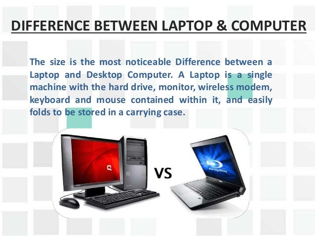a comparison of the similarities and differences between a desktop and laptop computer Laptop motherboards and desktop motherboards are designed differently  components designed for a laptop generally cannot be used in a.