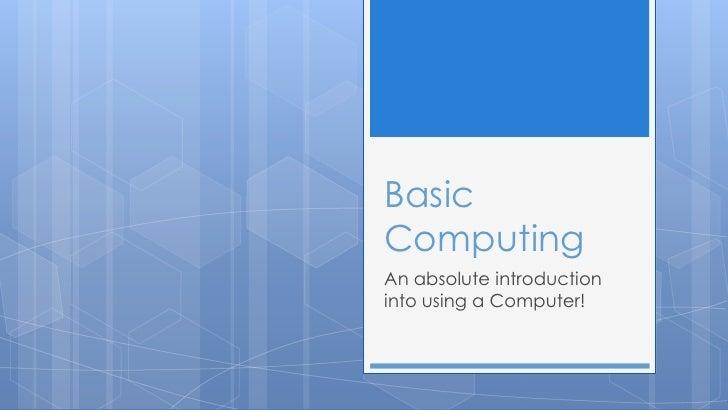 BasicComputingAn absolute introductioninto using a Computer!
