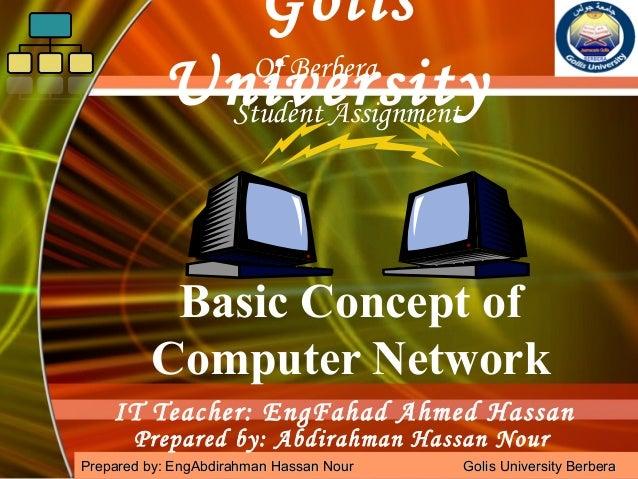 Golis Of Berbera University Student Assignment Basic Concept of Computer Network IT Teacher: EngFahad Ahmed Hassan Prepare...