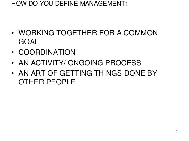 HOW DO YOU DEFINE MANAGEMENT? • WORKING TOGETHER FOR A COMMON GOAL • COORDINATION • AN ACTIVITY/ ONGOING PROCESS • AN ART ...