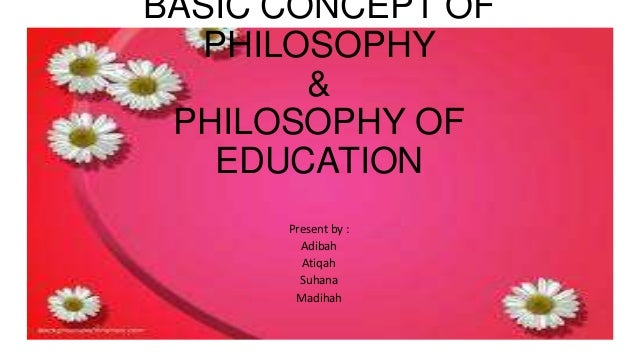 BASIC CONCEPT OF PHILOSOPHY & PHILOSOPHY OF EDUCATION Present by : Adibah Atiqah Suhana Madihah