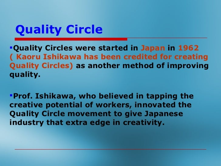 Quality CircleQuality Circles were started in Japan in 1962 (Kaoru Ishikawa has been credited for creatingQuality Circles...