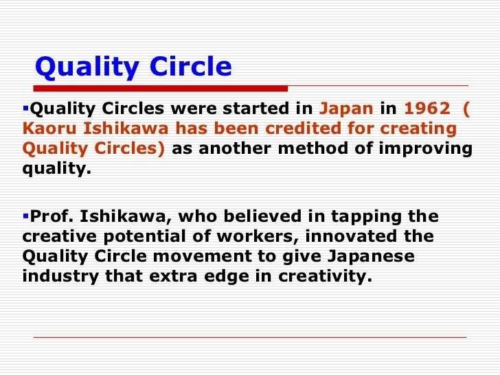 Quality CircleQuality Circles were started in Japan in 1962 (Kaoru Ishikawa has been credited for creatingQuality Circles...