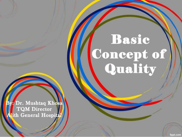 Basic Concept of Quality By: Dr. Mushtaq Khosa TQM Director Alith General Hospital