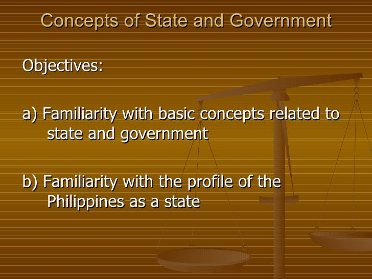 Concepts of State and Government <ul><li>Objectives: </li></ul><ul><li>a) Familiarity with basic concepts related to state...