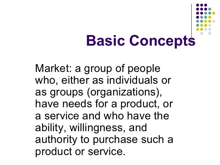 Basic Concepts Market: a group of people who, either as individuals or as groups (organizations), have needs for a product...