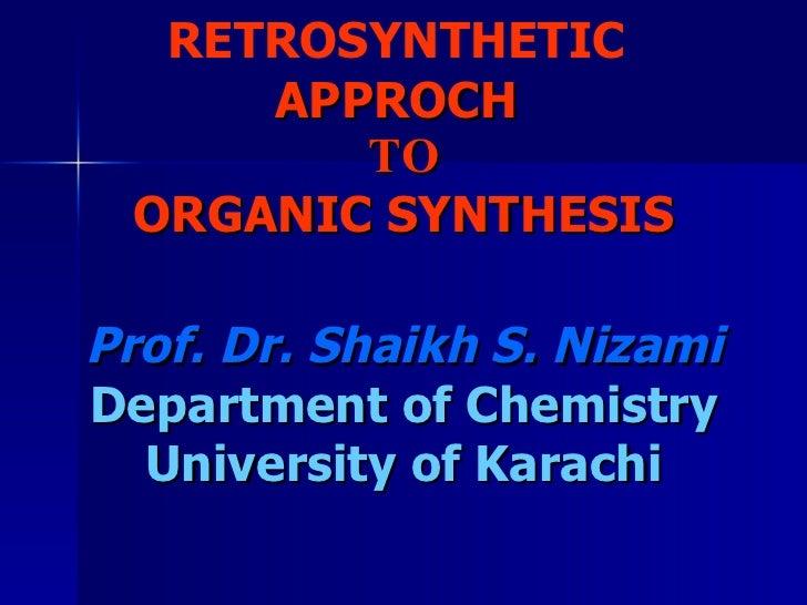 RETROSYNTHETIC   APPROCH  TO ORGANIC SYNTHESIS Prof. Dr. Shaikh S. Nizami Department of Chemistry University of Karachi