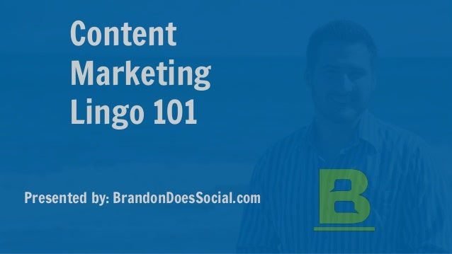 Content Marketing Lingo 101 Presented by: BrandonDoesSocial.com
