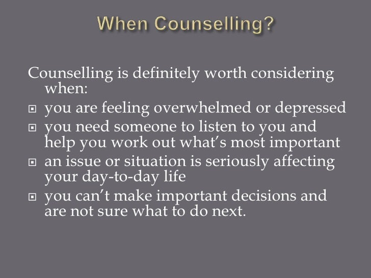 Counselling is definitely worth considering  when: you are feeling overwhelmed or depressed you need someone to listen t...