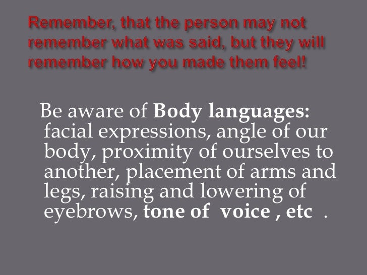 Be aware of Body languages:facial expressions, angle of ourbody, proximity of ourselves toanother, placement of arms andle...
