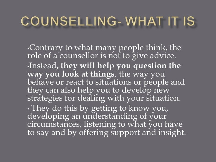 •Contrary  to what many people think, therole of a counsellor is not to give advice.•Instead, they will help you question ...