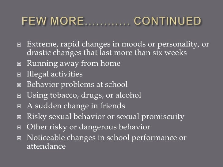    Extreme, rapid changes in moods or personality, or    drastic changes that last more than six weeks   Running away fr...
