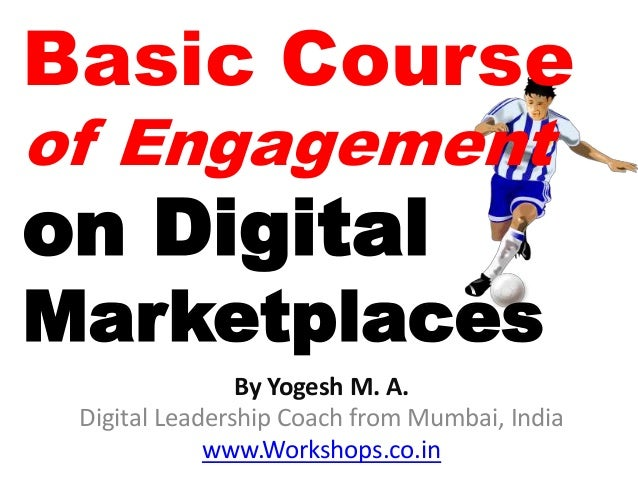 Basic Courseof Engagementon DigitalMarketplaces                By Yogesh M. A. Digital Leadership Coach from Mumbai, India...