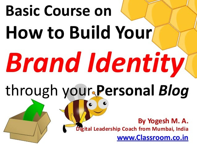 Basic Course onHow to Build YourBrand Identitythrough your Personal Blog                                 By Yogesh M. A.  ...