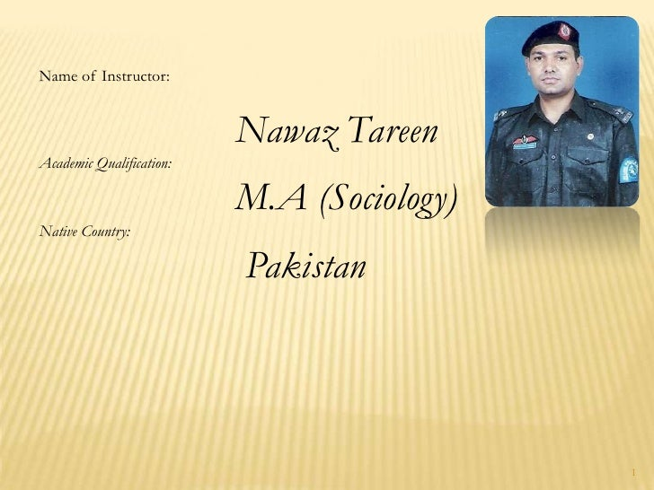 1<br />Name of Instructor:<br />Nawaz Tareen<br />Academic Qualification:<br />M.A (Sociology)<br />Native Country:<br />P...