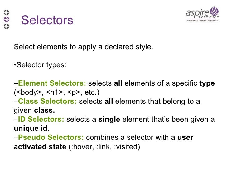 Selectors Select elements to apply a declared style. • Selector types: – Element Selectors:  selects  all  elements of a s...
