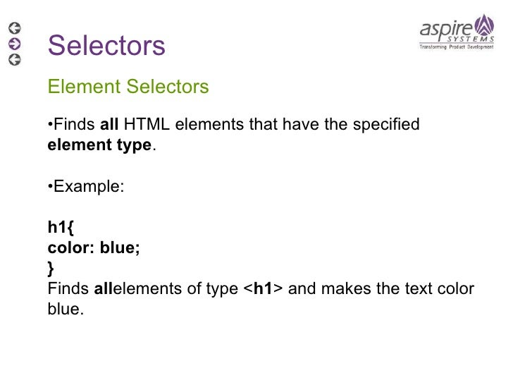Selectors Element Selectors • Finds  all  HTML elements that have the specified  element type . • Example: h1{ color: blue...
