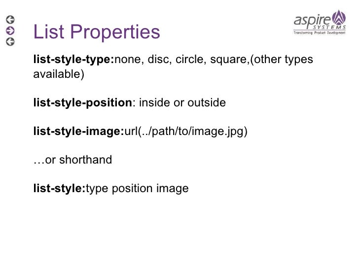 List Properties list-style-type: none, disc, circle, square,(other types available)  list-style-position : inside or outsi...