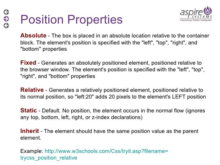 Position Properties Absolute  - The box is placed in an absolute location relative to the container block. The element's p...