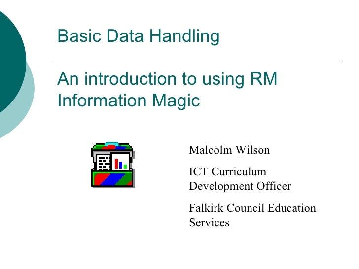 Basic Data Handling An introduction to using RM Information Magic Malcolm Wilson ICT Curriculum Development Officer Falkir...