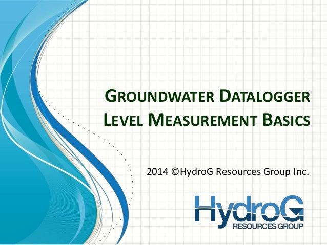 GROUNDWATER DATALOGGER LEVEL MEASUREMENT BASICS 2014 ©HydroG Resources Group Inc.