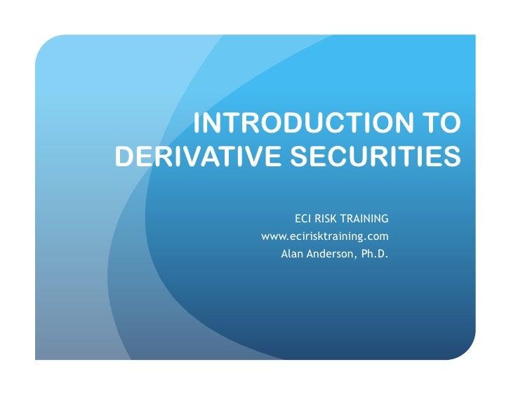 INTRODUCTION TO DERIVATIVE SECURITIES               ECI RISK TRAINING         www.ecirisktraining.com            Alan Ande...