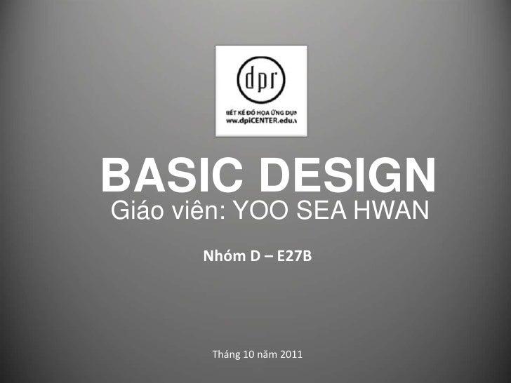 BASIC DESIGN<br />Giáo viên: YOO SEA HWAN<br />Nhóm D – E27B<br />Tháng 10 năm 2011<br />