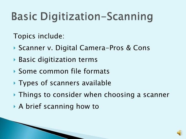 <ul><li>Topics include: </li></ul><ul><li>Scanner v. Digital Camera-Pros & Cons </li></ul><ul><li>Basic digitization terms...