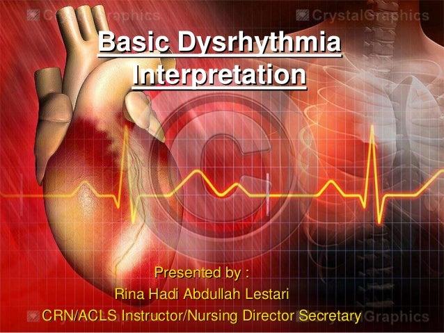 Basic Dysrhythmia Interpretation Presented by : Rina Hadi Abdullah Lestari CRN/ACLS Instructor/Nursing Director Secretary