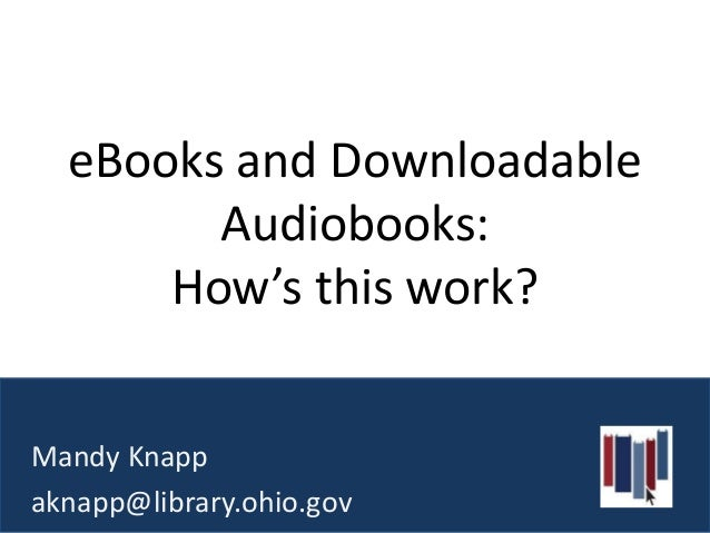 eBooks and Downloadable        Audiobooks:      How's this work?Mandy Knappaknapp@library.ohio.gov
