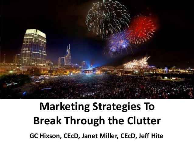 Marketing Strategies ToBreak Through the ClutterGC Hixson, CEcD, Janet Miller, CEcD, Jeff Hite