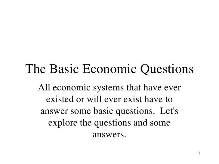basic economic questions Lesson plan 13: comparing economic systems using the three basic economic questions (eg, what to produce, how to produce, and for whom to produce), compare and contrast a socialist (command) economy (such as north korea or cuba) with the capitalist as a mixed, free market system of the united states.